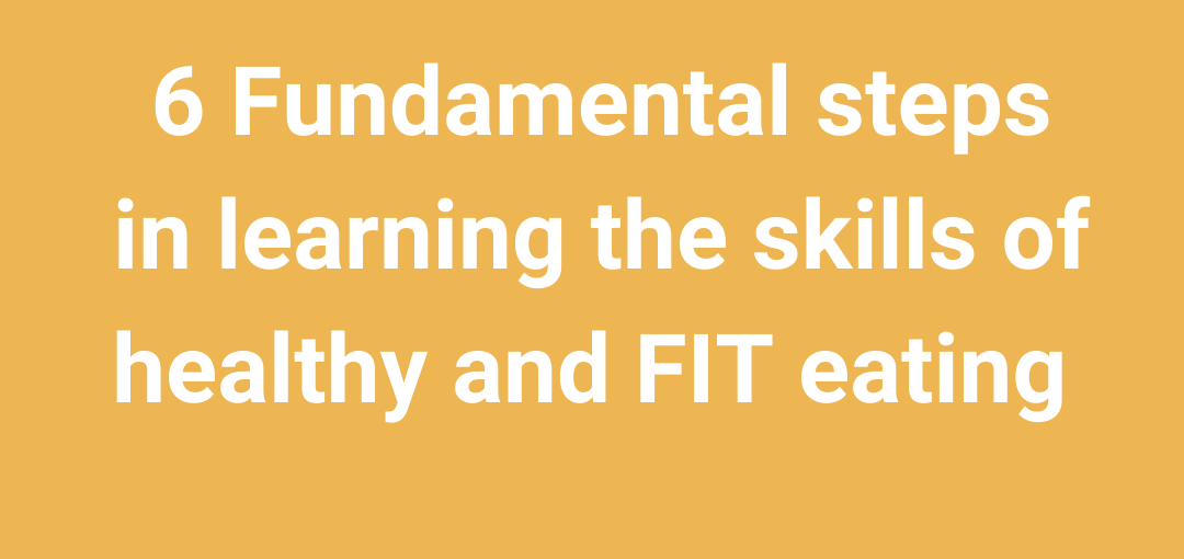 6 FUNDAMENTAL STEPS IN LEARNING THE SKILLS OF HEALTHY AND FIT EATING